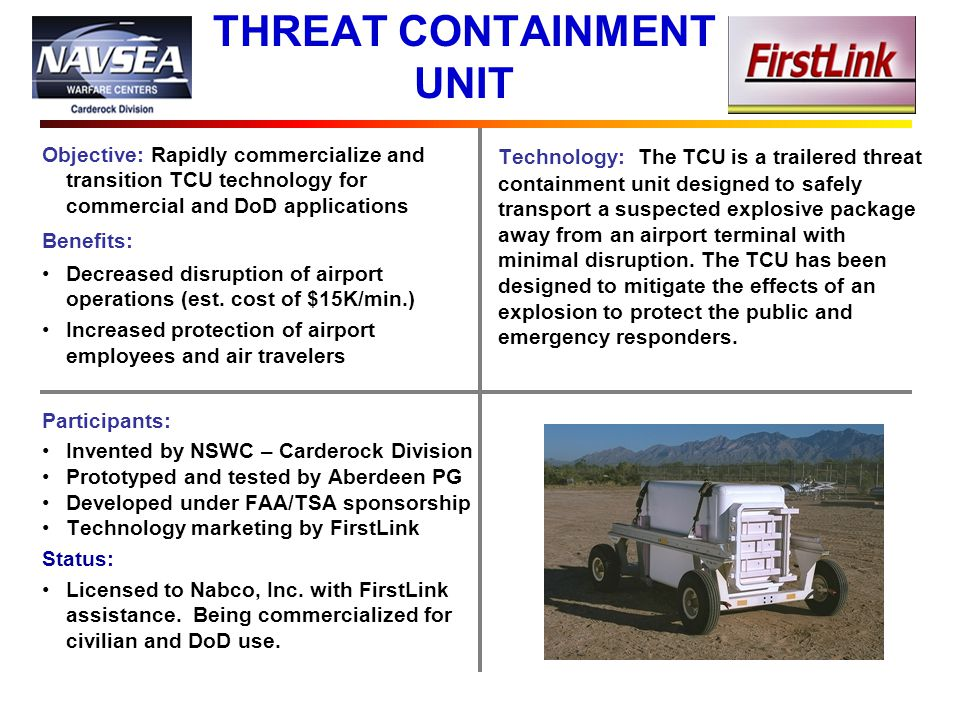 THREAT CONTAINMENT UNIT Objective: Rapidly commercialize and transition TCU technology for commercial and DoD applications Benefits: Decreased disruption of airport operations (est.