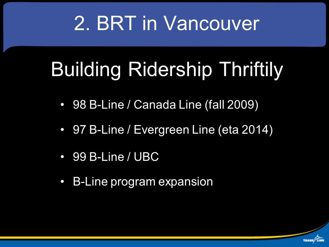 2. BRT in Vancouver Building Ridership Thriftily 98 B-Line / Canada Line (fall 2009) 97 B-Line / Evergreen Line (eta 2014) 99 B-Line / UBC B-Line prog