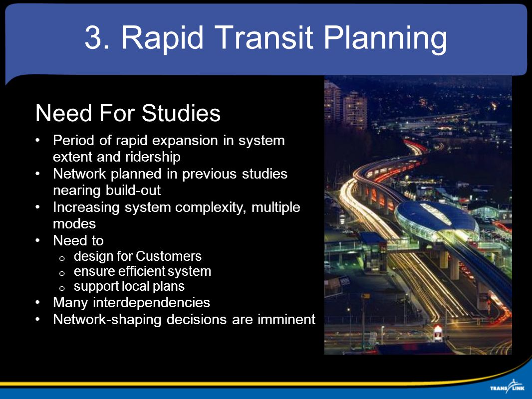 Need For Studies Period of rapid expansion in system extent and ridership Network planned in previous studies nearing build-out Increasing system complexity, multiple modes Need to o design for Customers o ensure efficient system o support local plans Many interdependencies Network-shaping decisions are imminent 3.