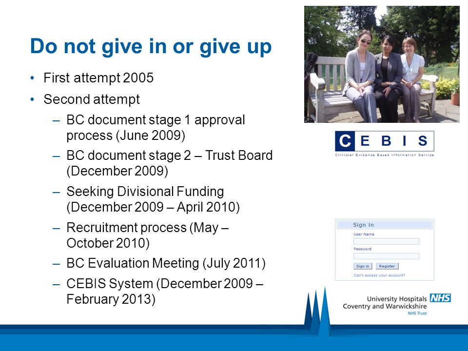 Do not give in or give up First attempt 2005 Second attempt –BC document stage 1 approval process (June 2009) –BC document stage 2 – Trust Board (December 2009) –Seeking Divisional Funding (December 2009 – April 2010) –Recruitment process (May – October 2010) –BC Evaluation Meeting (July 2011) –CEBIS System (December 2009 – February 2013)