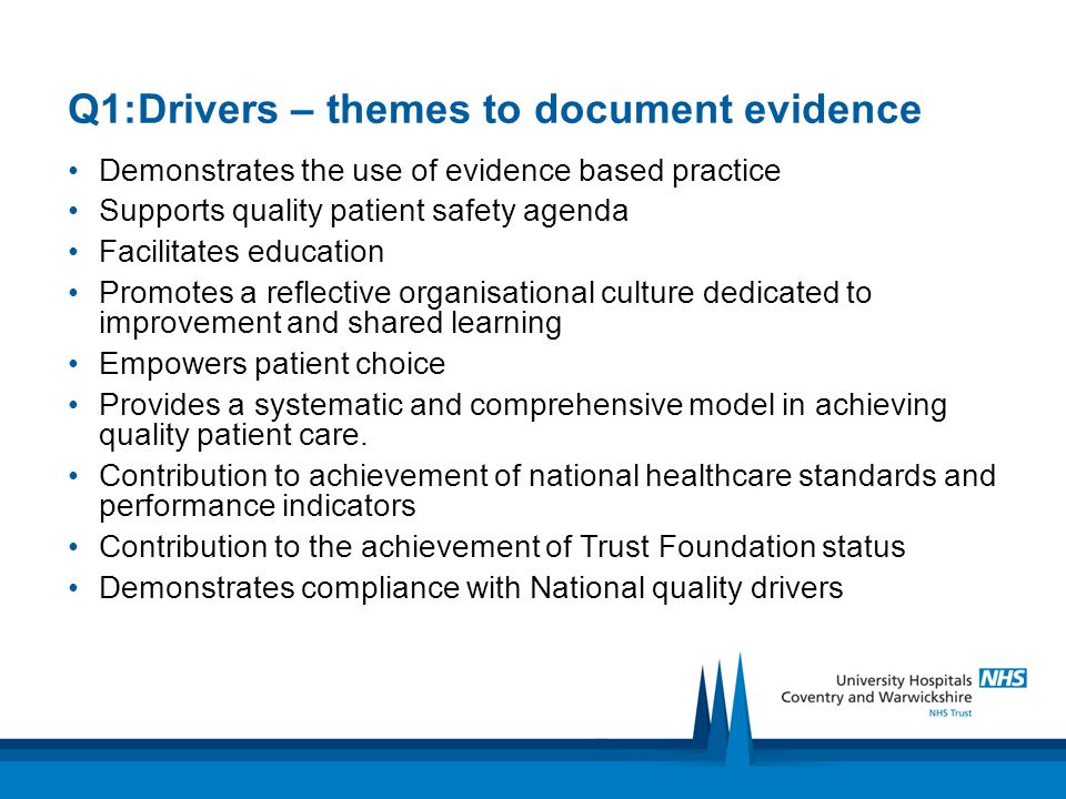 Q1:Drivers – themes to document evidence Demonstrates the use of evidence based practice Supports quality patient safety agenda Facilitates education Promotes a reflective organisational culture dedicated to improvement and shared learning Empowers patient choice Provides a systematic and comprehensive model in achieving quality patient care.