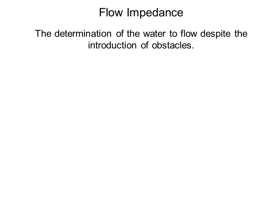 Flow Impedance The determination of the water to flow despite the introduction of obstacles.