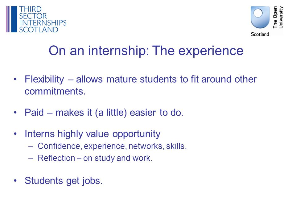 On an internship: The experience Flexibility – allows mature students to fit around other commitments.