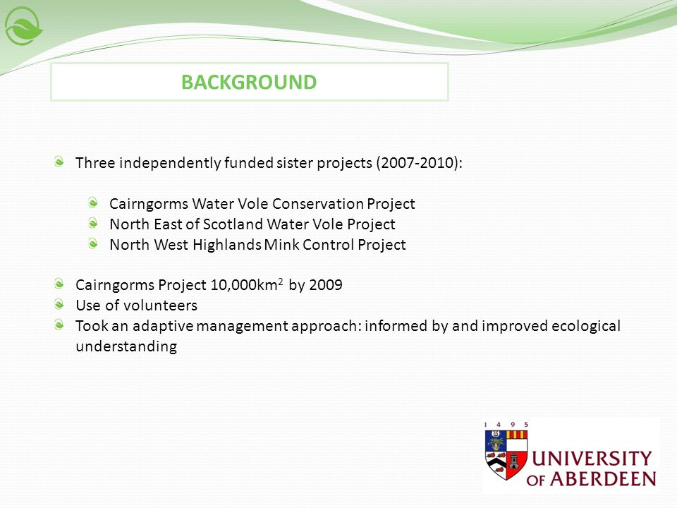 Three independently funded sister projects (2007-2010): Cairngorms Water Vole Conservation Project North East of Scotland Water Vole Project North West Highlands Mink Control Project Cairngorms Project 10,000km 2 by 2009 Use of volunteers Took an adaptive management approach: informed by and improved ecological understanding BACKGROUND