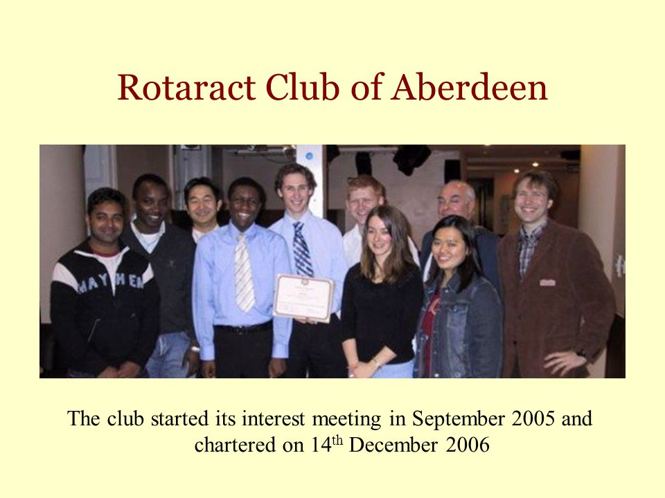 Rotaract Club of Aberdeen The club started its interest meeting in September 2005 and chartered on 14 th December 2006