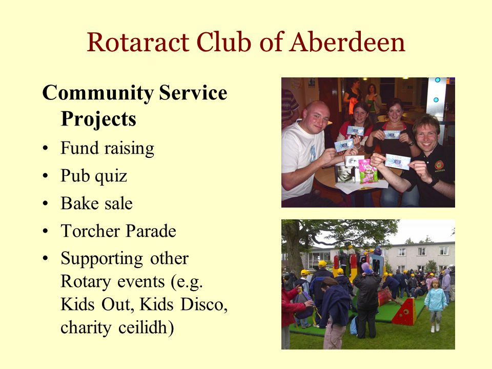 Rotaract Club of Aberdeen Community Service Projects Fund raising Pub quiz Bake sale Torcher Parade Supporting other Rotary events (e.g. Kids Out, Kid