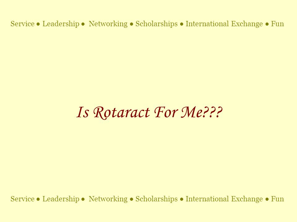 Is Rotaract For Me??? Service ● Leadership ● Networking ● Scholarships ● International Exchange ● Fun