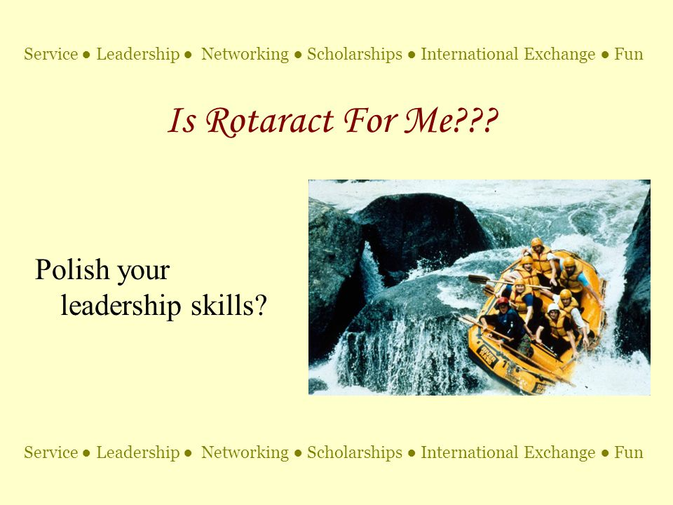 Is Rotaract For Me??? Polish your leadership skills? Service ● Leadership ● Networking ● Scholarships ● International Exchange ● Fun