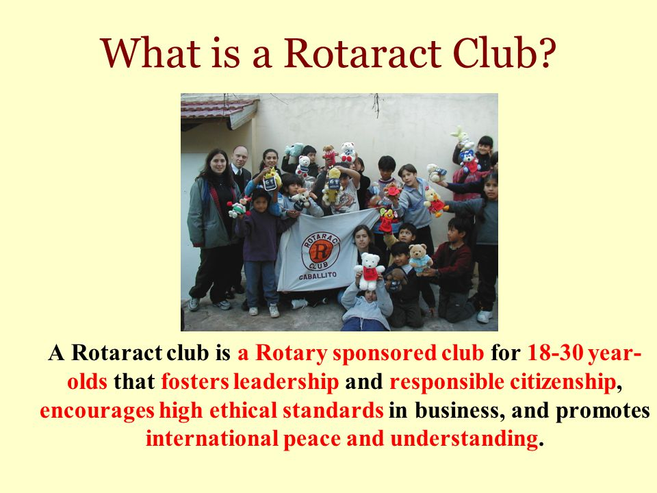 What is a Rotaract Club? A Rotaract club is a Rotary sponsored club for 18-30 year- olds that fosters leadership and responsible citizenship, encourag