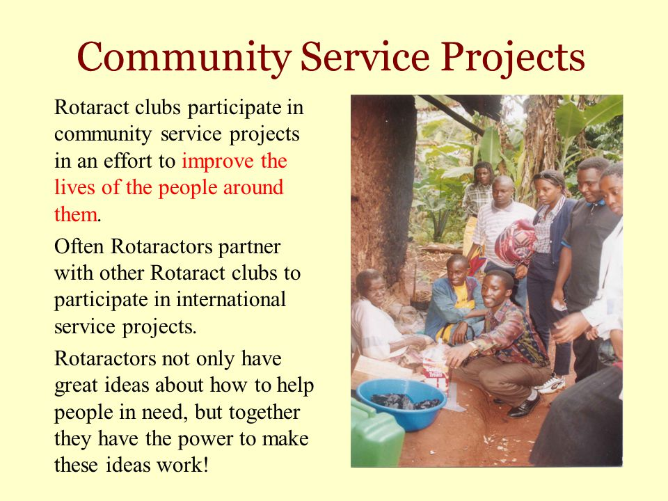 Community Service Projects Rotaract clubs participate in community service projects in an effort to improve the lives of the people around them. Often