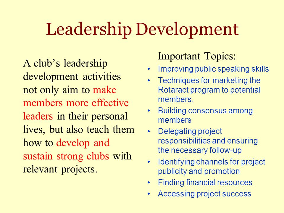 Leadership Development A club's leadership development activities not only aim to make members more effective leaders in their personal lives, but als