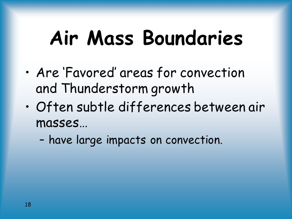 18 Air Mass Boundaries Are 'Favored' areas for convection and Thunderstorm growth Often subtle differences between air masses… –have large impacts on convection.