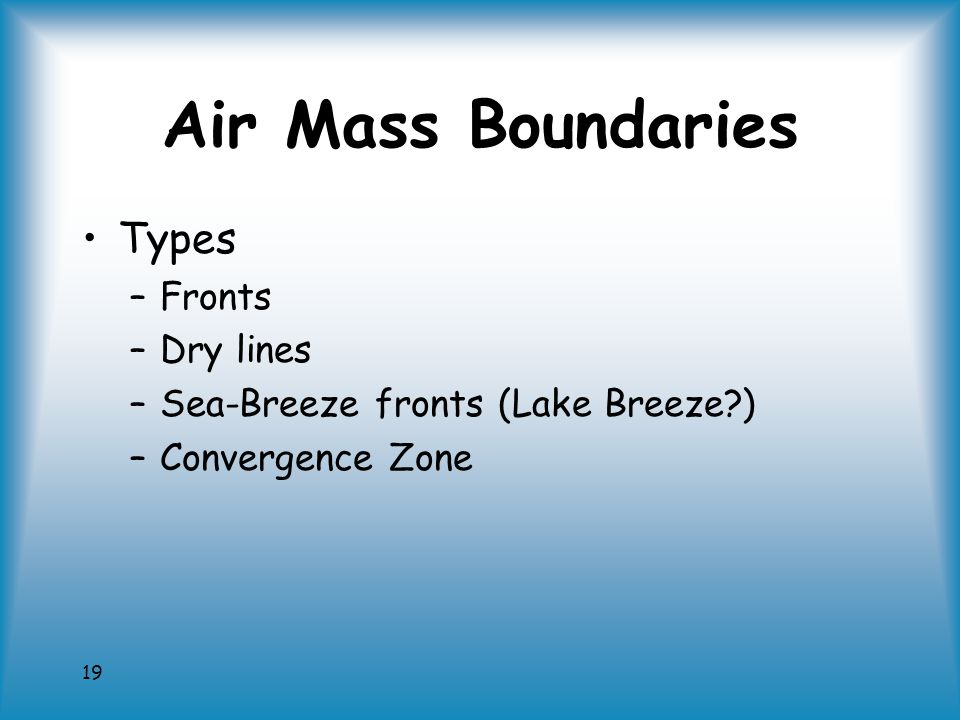 19 Air Mass Boundaries Types –Fronts –Dry lines –Sea-Breeze fronts (Lake Breeze ) –Convergence Zone