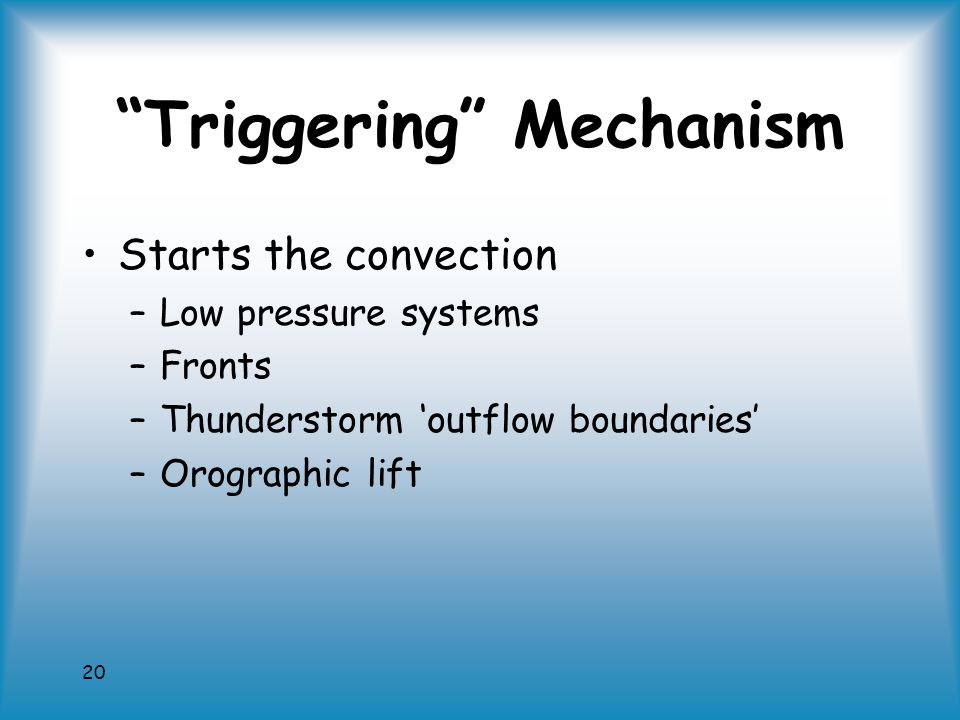 20 Triggering Mechanism Starts the convection –Low pressure systems –Fronts –Thunderstorm 'outflow boundaries' –Orographic lift