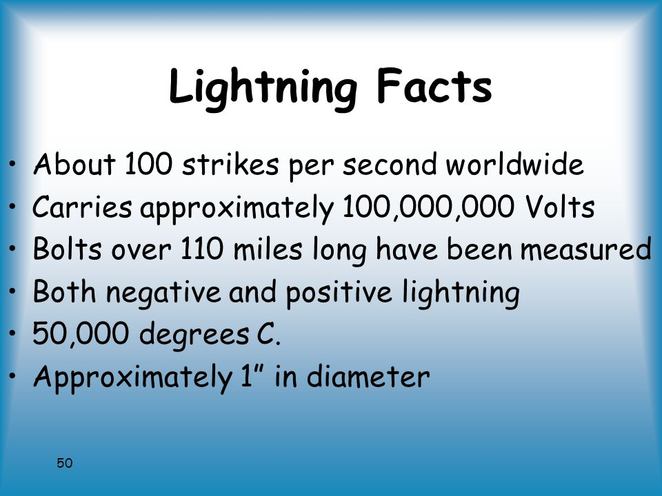50 Lightning Facts About 100 strikes per second worldwide Carries approximately 100,000,000 Volts Bolts over 110 miles long have been measured Both negative and positive lightning 50,000 degrees C.