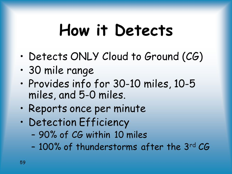 59 How it Detects Detects ONLY Cloud to Ground (CG) 30 mile range Provides info for 30-10 miles, 10-5 miles, and 5-0 miles.