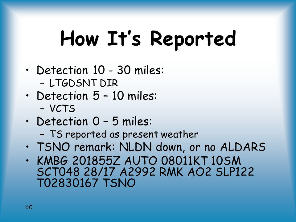 60 How It's Reported Detection 10 - 30 miles: –LTGDSNT DIR Detection 5 – 10 miles: –VCTS Detection 0 – 5 miles: –TS reported as present weather TSNO remark: NLDN down, or no ALDARS KMBG 201855Z AUTO 08011KT 10SM SCT048 28/17 A2992 RMK AO2 SLP122 T02830167 TSNO