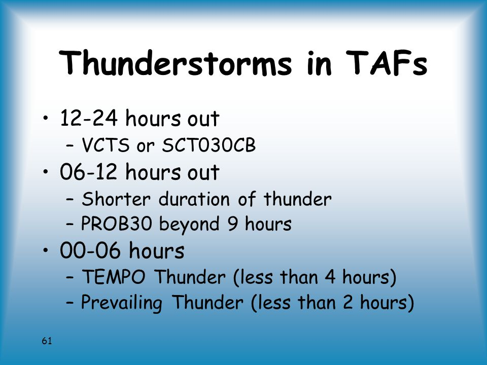 61 Thunderstorms in TAFs 12-24 hours out –VCTS or SCT030CB 06-12 hours out –Shorter duration of thunder –PROB30 beyond 9 hours 00-06 hours –TEMPO Thunder (less than 4 hours) –Prevailing Thunder (less than 2 hours)