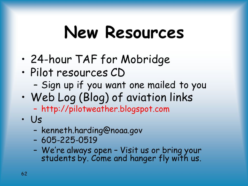 62 New Resources 24-hour TAF for Mobridge Pilot resources CD –Sign up if you want one mailed to you Web Log (Blog) of aviation links –http://pilotweather.blogspot.com Us –kenneth.harding@noaa.gov –605-225-0519 –We're always open – Visit us or bring your students by.