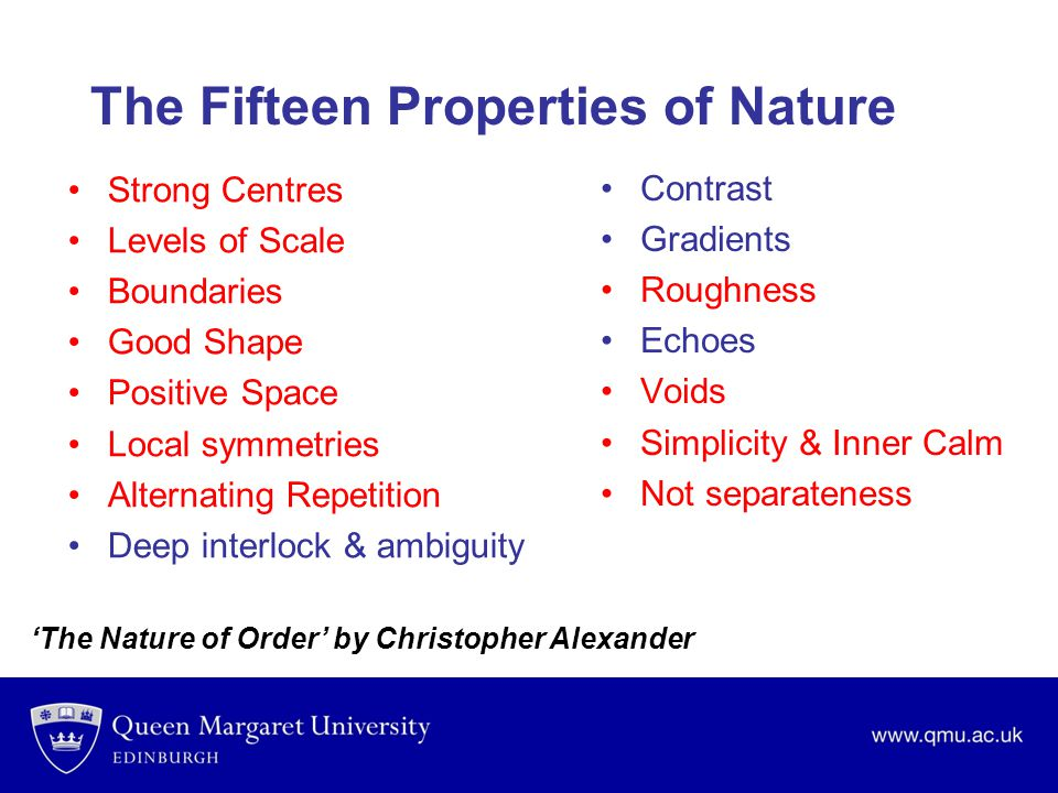 The Fifteen Properties of Nature Strong Centres Levels of Scale Boundaries Good Shape Positive Space Local symmetries Alternating Repetition Deep interlock & ambiguity Contrast Gradients Roughness Echoes Voids Simplicity & Inner Calm Not separateness 'The Nature of Order' by Christopher Alexander