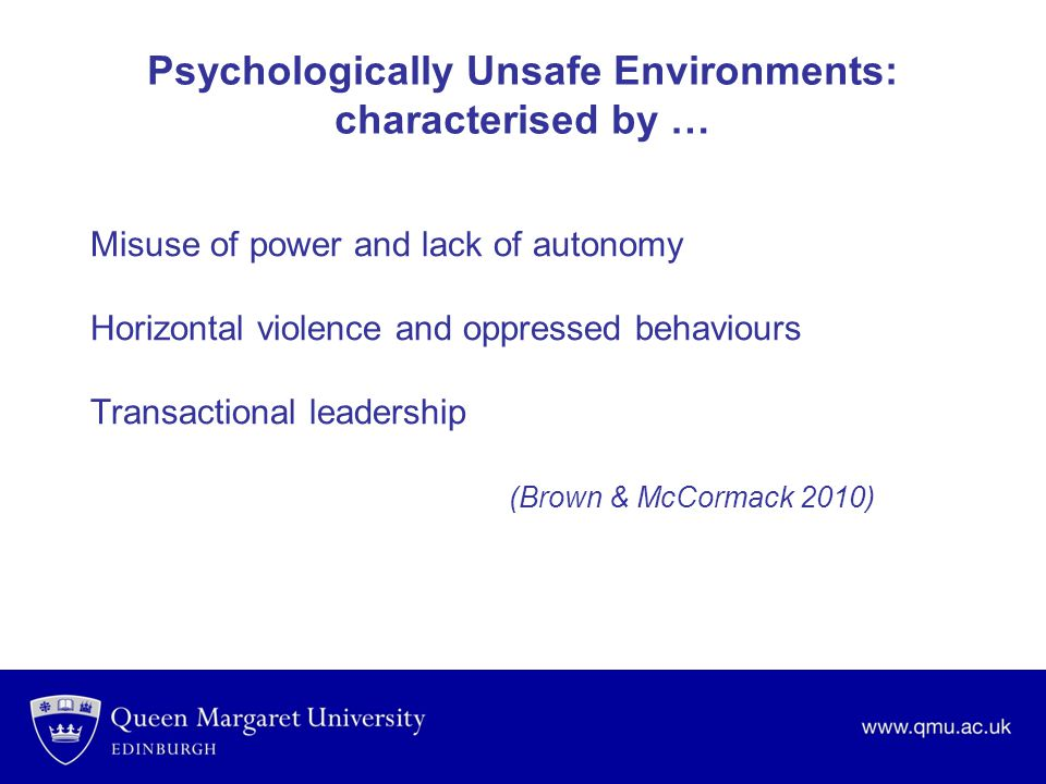 Misuse of power and lack of autonomy Horizontal violence and oppressed behaviours Transactional leadership (Brown & McCormack 2010) Psychologically Unsafe Environments: characterised by …