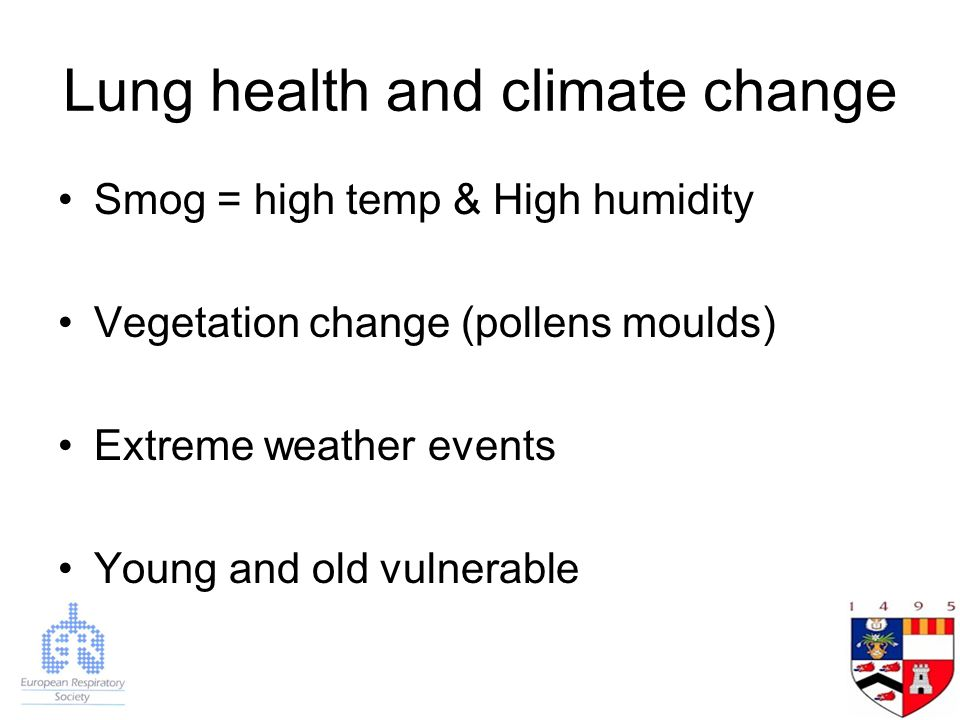 Lung health and climate change Smog = high temp & High humidity Vegetation change (pollens moulds) Extreme weather events Young and old vulnerable