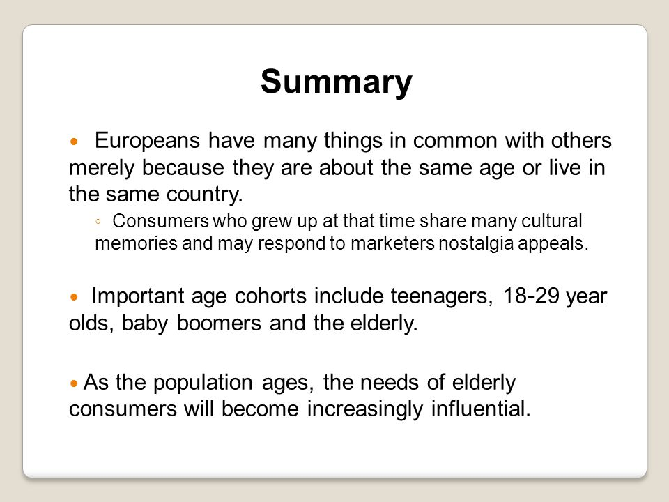 Summary Europeans have many things in common with others merely because they are about the same age or live in the same country. ◦ Consumers who grew