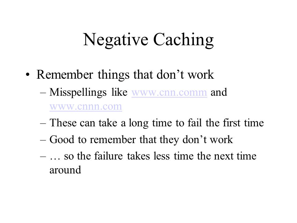 Negative Caching Remember things that don't work –Misspellings like www.cnn.comm and www.cnnn.comwww.cnn.comm www.cnnn.com –These can take a long time to fail the first time –Good to remember that they don't work –… so the failure takes less time the next time around