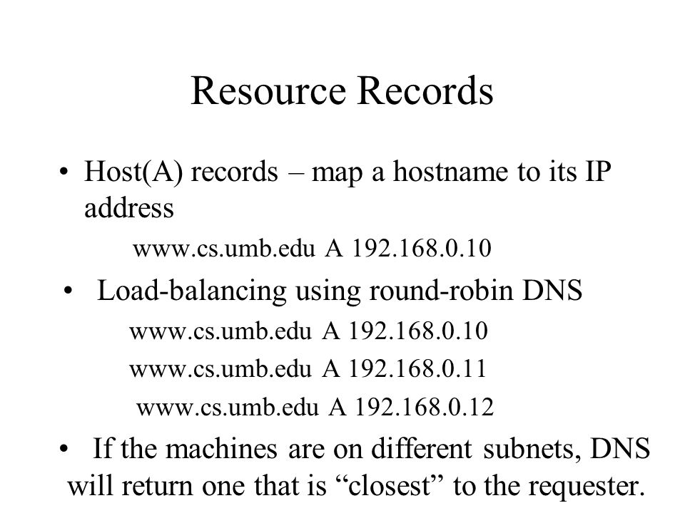 Resource Records Host(A) records – map a hostname to its IP address www.cs.umb.edu A 192.168.0.10 Load-balancing using round-robin DNS www.cs.umb.edu A 192.168.0.10 www.cs.umb.edu A 192.168.0.11 www.cs.umb.edu A 192.168.0.12 If the machines are on different subnets, DNS will return one that is closest to the requester.