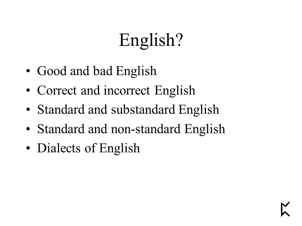 Good and bad English Correct and incorrect English Standard and substandard English Standard and non-standard English Dialects of English English?