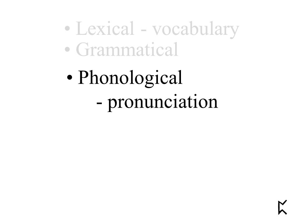 Phonological - pronunciation Grammatical Lexical - vocabulary