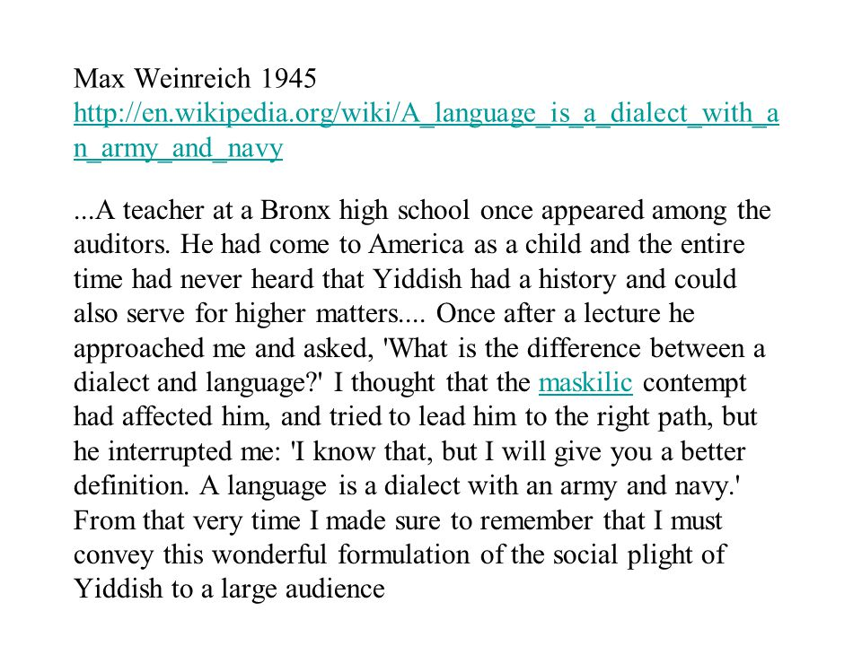 Max Weinreich 1945 http://en.wikipedia.org/wiki/A_language_is_a_dialect_with_a n_army_and_navy http://en.wikipedia.org/wiki/A_language_is_a_dialect_with_a n_army_and_navy...A teacher at a Bronx high school once appeared among the auditors.