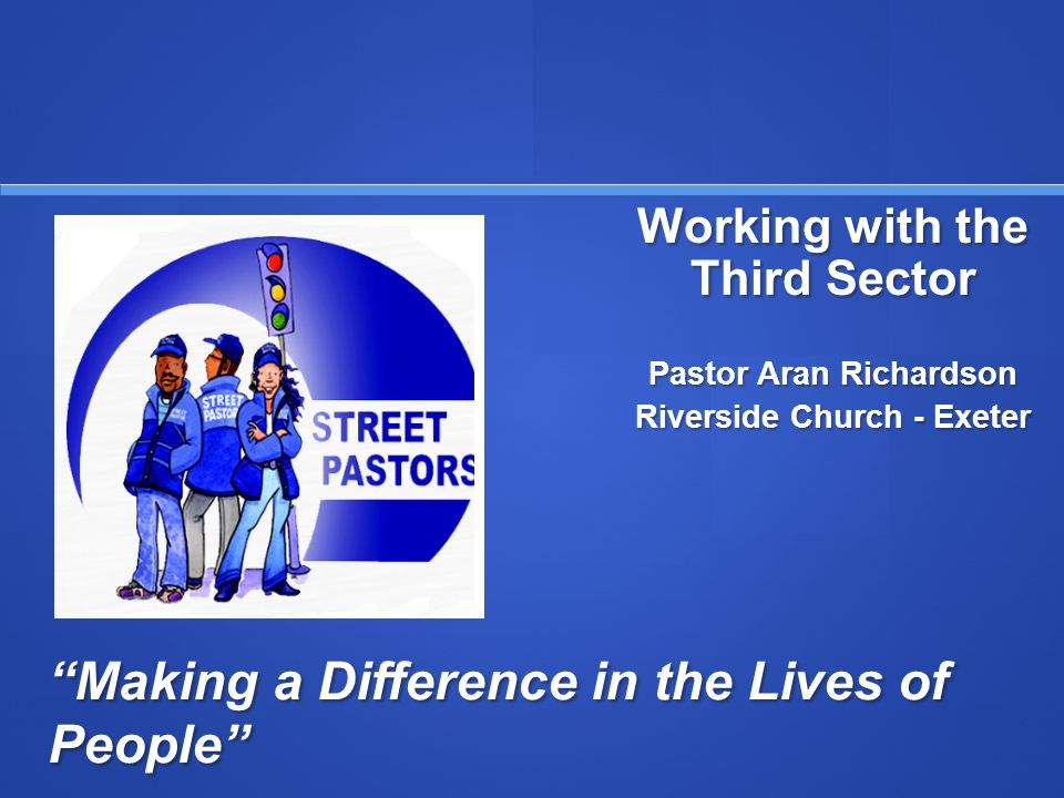 Making a Difference in the Lives of People Working with the Third Sector Pastor Aran Richardson Riverside Church - Exeter