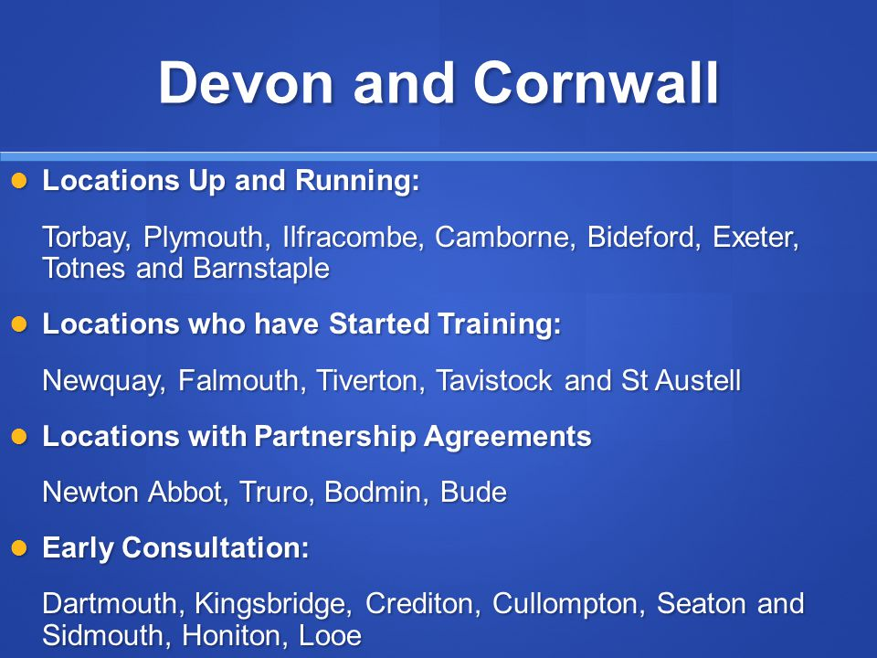 Devon and Cornwall Locations Up and Running: Locations Up and Running: Torbay, Plymouth, Ilfracombe, Camborne, Bideford, Exeter, Totnes and Barnstaple Locations who have Started Training: Locations who have Started Training: Newquay, Falmouth, Tiverton, Tavistock and St Austell Locations with Partnership Agreements Locations with Partnership Agreements Newton Abbot, Truro, Bodmin, Bude Early Consultation: Early Consultation: Dartmouth, Kingsbridge, Crediton, Cullompton, Seaton and Sidmouth, Honiton, Looe