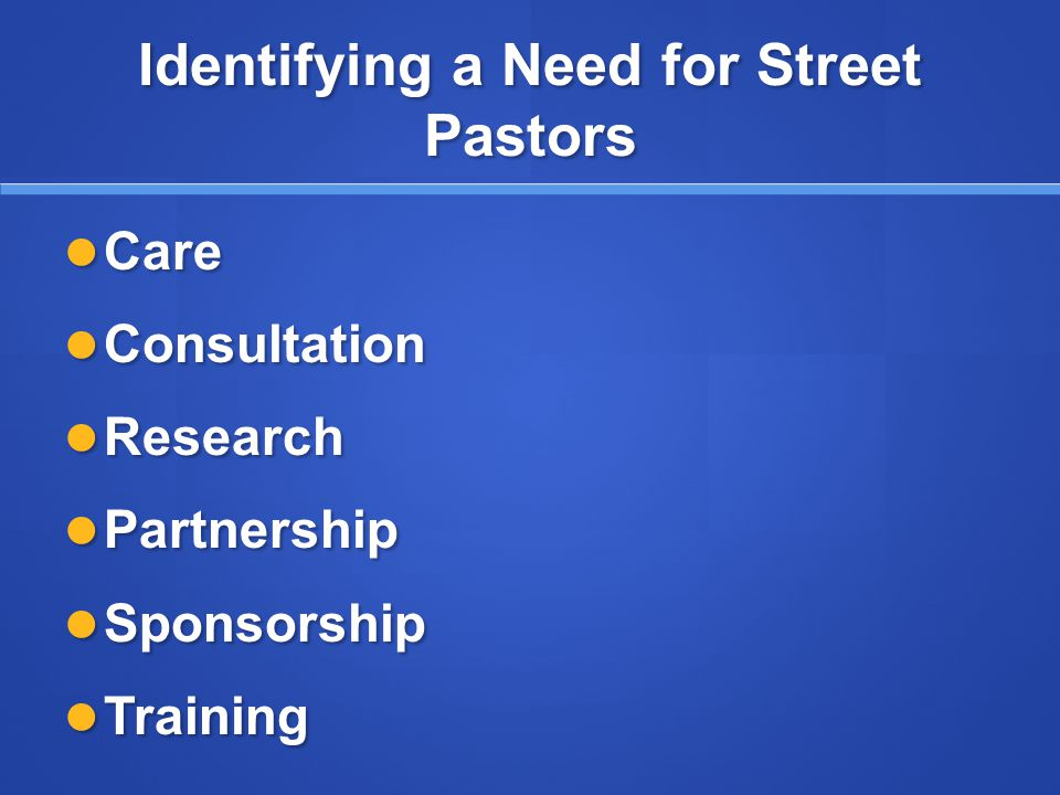 Identifying a Need for Street Pastors Care Care Consultation Consultation Research Research Partnership Partnership Sponsorship Sponsorship Training Training