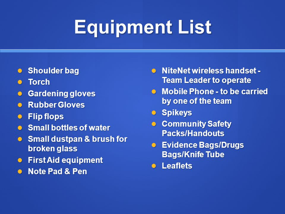Equipment List Shoulder bag Shoulder bag Torch Torch Gardening gloves Gardening gloves Rubber Gloves Rubber Gloves Flip flops Flip flops Small bottles of water Small bottles of water Small dustpan & brush for broken glass Small dustpan & brush for broken glass First Aid equipment First Aid equipment Note Pad & Pen Note Pad & Pen NiteNet wireless handset - Team Leader to operate Mobile Phone - to be carried by one of the team Spikeys Community Safety Packs/Handouts Evidence Bags/Drugs Bags/Knife Tube Leaflets