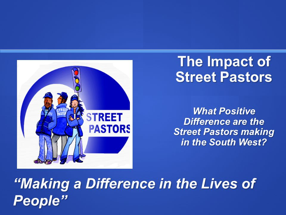 Making a Difference in the Lives of People The Impact of Street Pastors What Positive Difference are the Street Pastors making in the South West