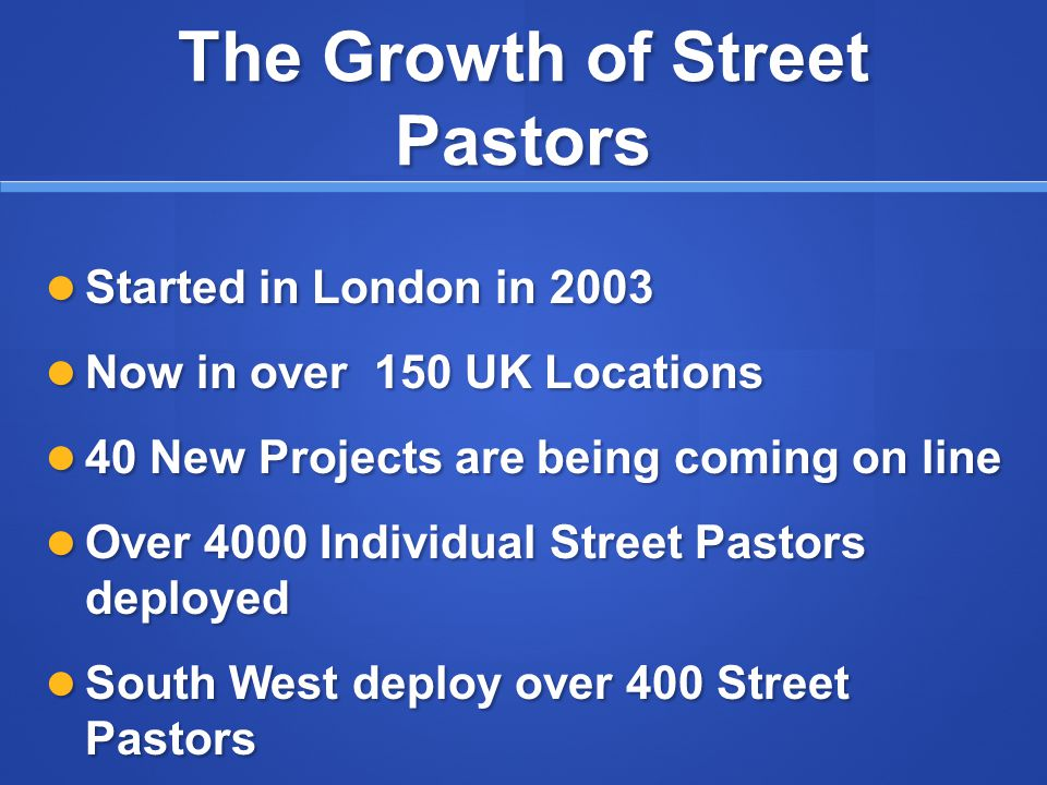 The Growth of Street Pastors Started in London in 2003 Started in London in 2003 Now in over 150 UK Locations Now in over 150 UK Locations 40 New Projects are being coming on line 40 New Projects are being coming on line Over 4000 Individual Street Pastors deployed Over 4000 Individual Street Pastors deployed South West deploy over 400 Street Pastors South West deploy over 400 Street Pastors