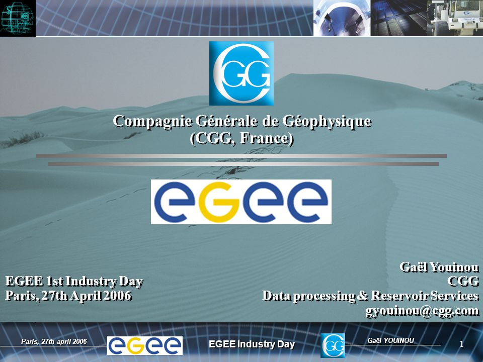 Gaël YOUINOU EGEE Industry Day 1 Paris, 27th april 2006 EGEE 1st Industry Day Paris, 27th April 2006 EGEE 1st Industry Day Paris, 27th April 2006 Compagnie Générale de Géophysique (CGG, France) Compagnie Générale de Géophysique (CGG, France) Gaël Youinou CGG Data processing & Reservoir Services gyouinou@cgg.com Gaël Youinou CGG Data processing & Reservoir Services gyouinou@cgg.com