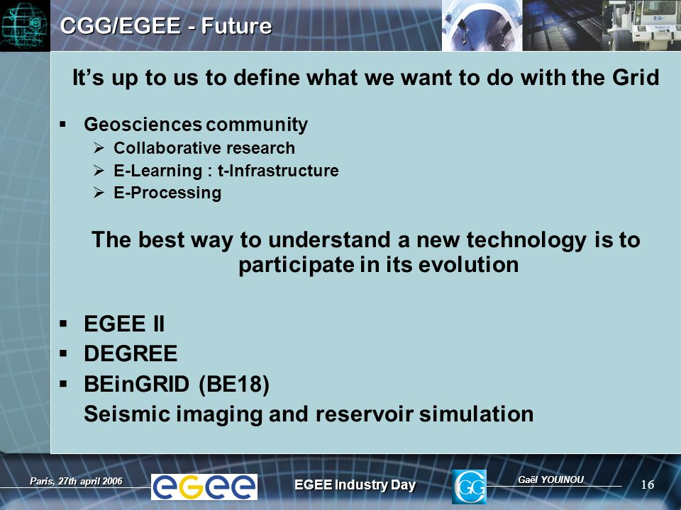 Gaël YOUINOU EGEE Industry Day 16 Paris, 27th april 2006 CGG/EGEE - Future It's up to us to define what we want to do with the Grid  Geosciences community  Collaborative research  E-Learning : t-Infrastructure  E-Processing The best way to understand a new technology is to participate in its evolution  EGEE II  DEGREE  BEinGRID (BE18) Seismic imaging and reservoir simulation