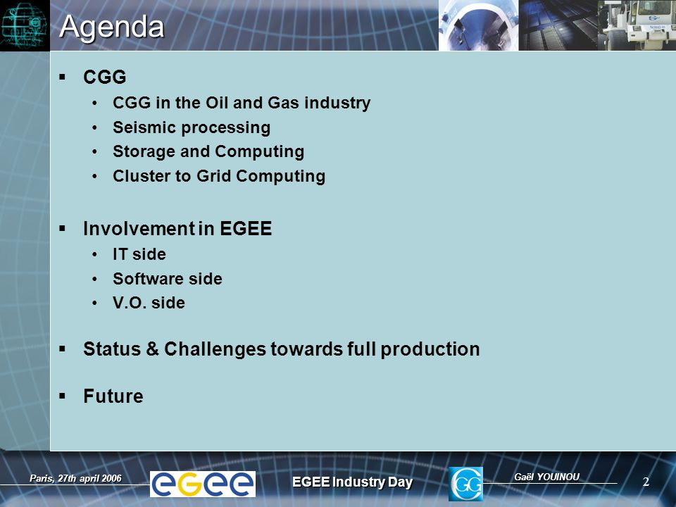 Gaël YOUINOU EGEE Industry Day 2 Paris, 27th april 2006Agenda  CGG CGG in the Oil and Gas industry Seismic processing Storage and Computing Cluster to Grid Computing  Involvement in EGEE IT side Software side V.O.