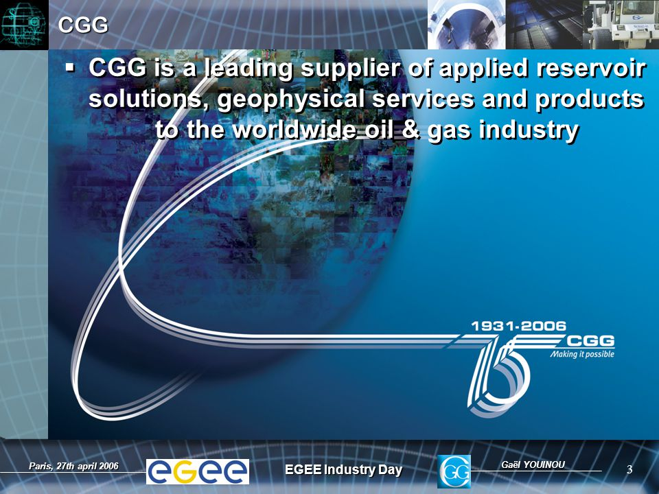 Gaël YOUINOU EGEE Industry Day 3 Paris, 27th april 2006CGG  CGG is a leading supplier of applied reservoir solutions, geophysical services and products to the worldwide oil & gas industry