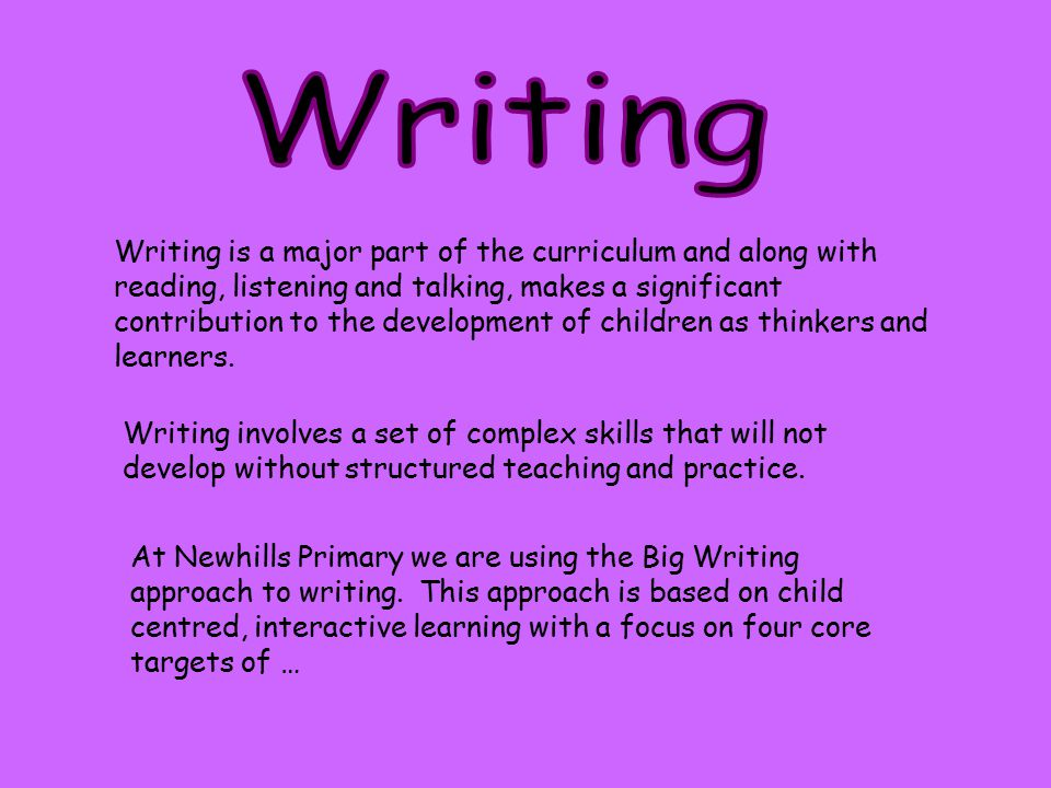 Writing is a major part of the curriculum and along with reading, listening and talking, makes a significant contribution to the development of childr