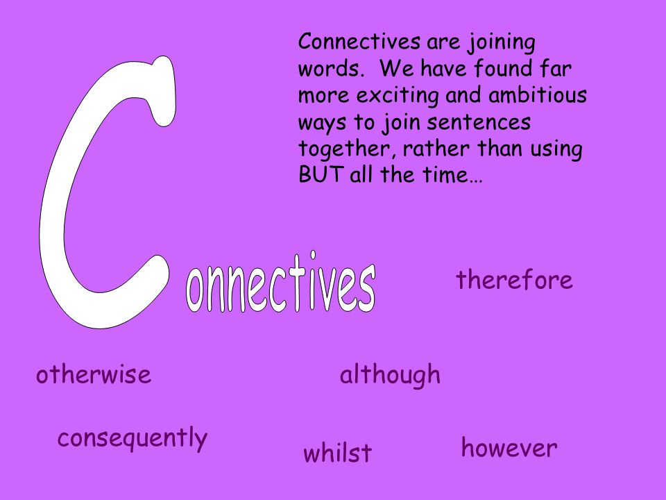 Connectives are joining words. We have found far more exciting and ambitious ways to join sentences together, rather than using BUT all the time… othe