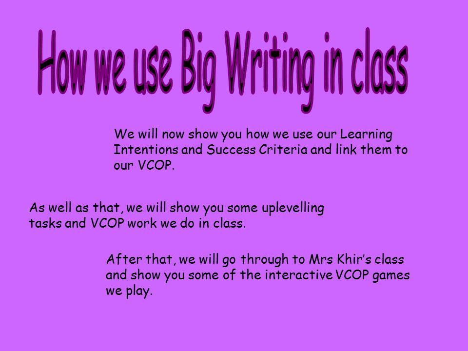 We will now show you how we use our Learning Intentions and Success Criteria and link them to our VCOP. As well as that, we will show you some uplevel