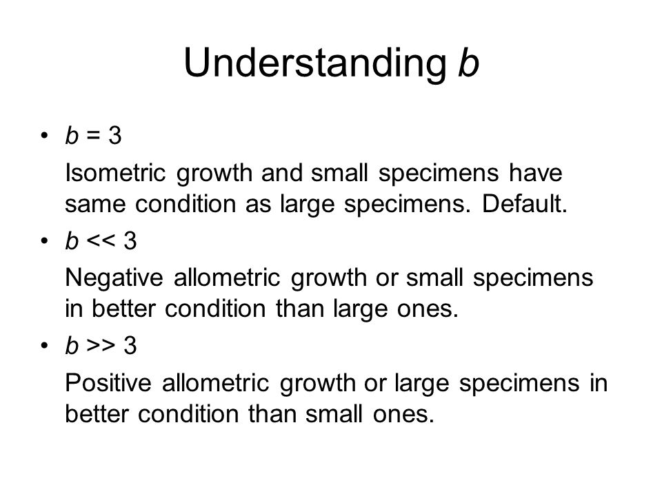 Understanding b b = 3 Isometric growth and small specimens have same condition as large specimens.