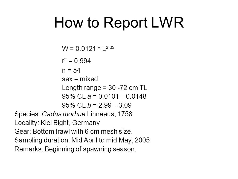 How to Report LWR W = 0.0121 * L 3.03 r 2 = 0.994 n = 54 sex = mixed Length range = 30 -72 cm TL 95% CL a = 0.0101 – 0.0148 95% CL b = 2.99 – 3.09 Species: Gadus morhua Linnaeus, 1758 Locality: Kiel Bight, Germany Gear: Bottom trawl with 6 cm mesh size.