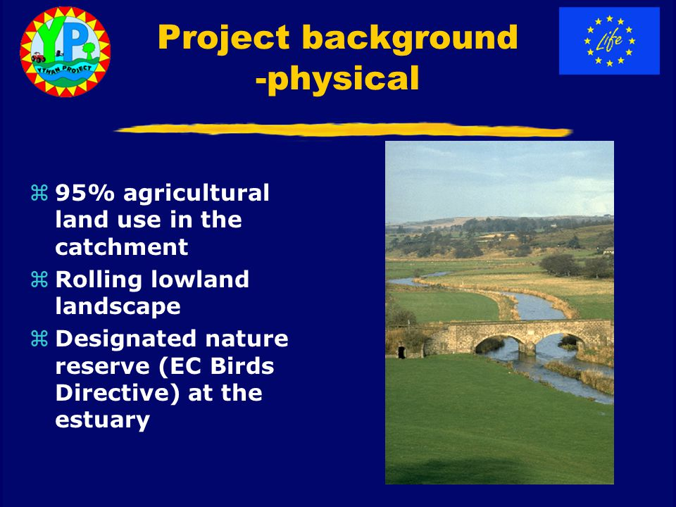 Project background -physical z95% agricultural land use in the catchment zRolling lowland landscape zDesignated nature reserve (EC Birds Directive) at the estuary