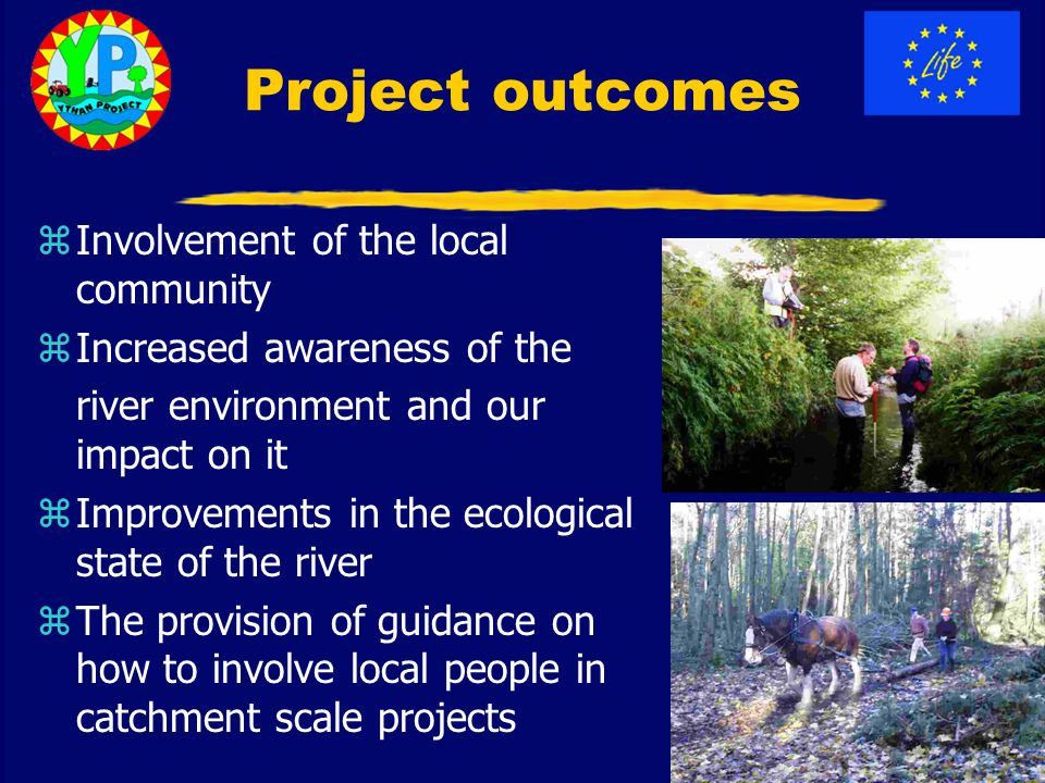 Project outcomes zInvolvement of the local community zIncreased awareness of the river environment and our impact on it zImprovements in the ecological state of the river zThe provision of guidance on how to involve local people in catchment scale projects