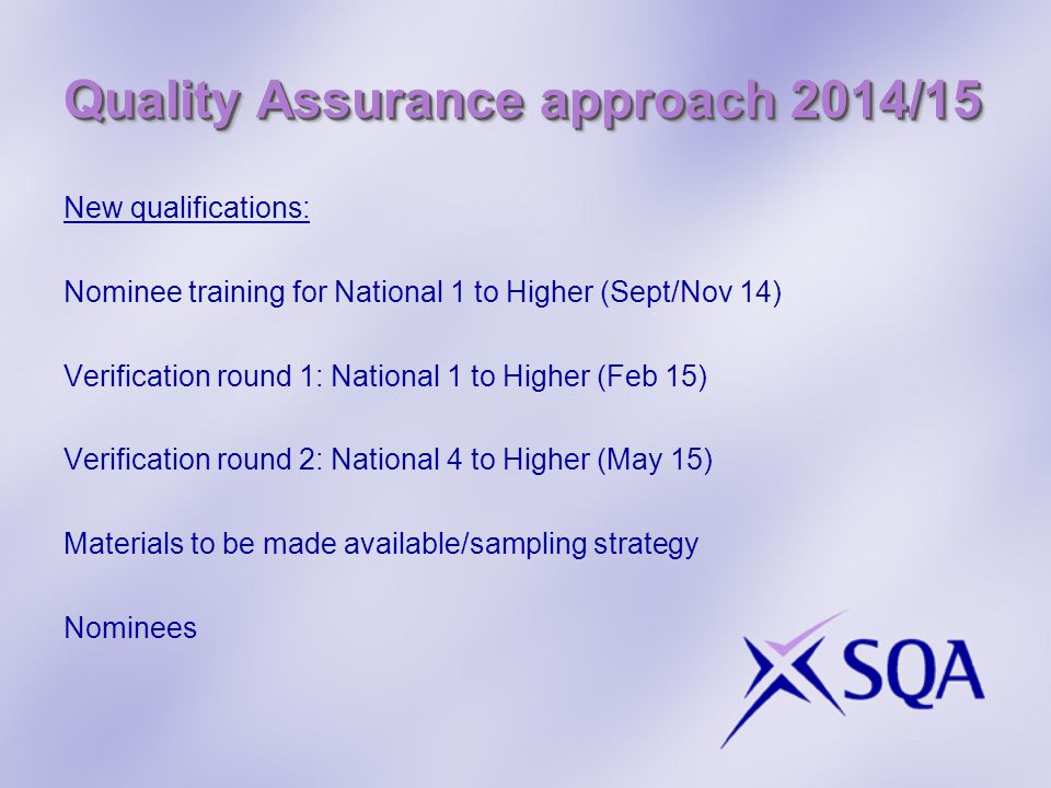 Quality Assurance approach 2014/15 New qualifications: Nominee training for National 1 to Higher (Sept/Nov 14) Verification round 1: National 1 to Hig